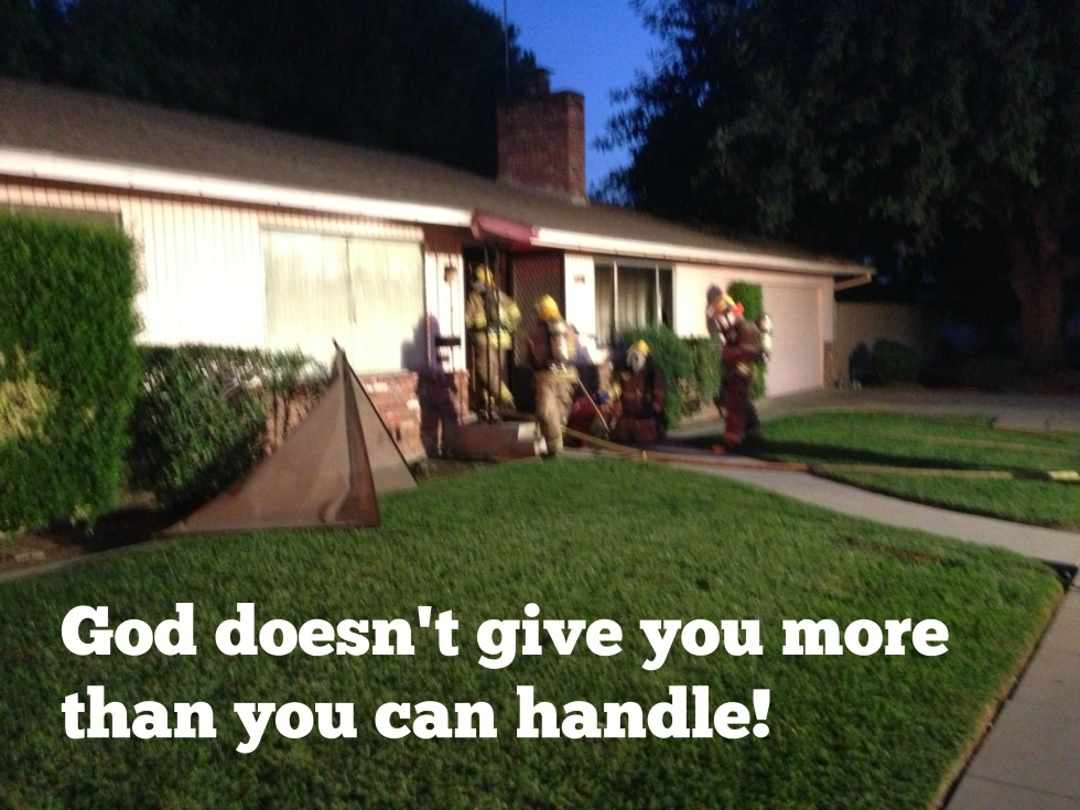The problem with this saying is that it assumes God CAUSES these things to happen - like our house catching on fire. But God doesn't CAUSE these horrible or tragic events in our lives. He can however help you through them.